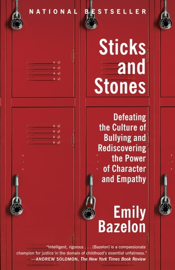 Sticks and Stones - Defeating the Culture of Bullying and Rediscovering the Power of Character and Empathy ebook by Emily Bazelon