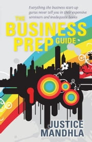The Business Prep Guide: Everything the business start-up gurus never tell you in their expensive seminars and inadequate books ebook by Mandhla, Justice