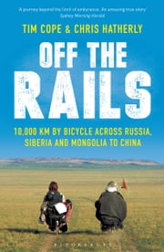 Off The Rails - 10,000 km by Bicycle across Russia, Siberia and Mongolia to China ebook by Chris Hatherly,Tim Cope