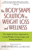 The Body Shape Solution to Weight Loss and Wellness - The Apples & Pears Approach to Losing Weight, Living Longer, and Feeling Healthier ebook by Marie Savard, M.D., Carol Svec
