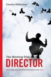 The Working Film Director-2nd edition - How To Arrive, Survive and Thrive in the Director's Chair ebook by Charles Wilkinson