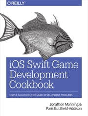 iOS Swift Game Development Cookbook - Simple Solutions for Game Development Problems ebook by Jonathon Manning,Paris Buttfield-Addison