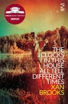 The Clocks in This House All Tell Different Times ebook by Xan Brooks