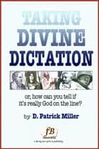 Taking Divine Dictation: or, how can you tell if it's really God on the line? ebook by D. Patrick Miller