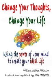Change Your Thoughts, Change Your Life: Using the power of your mind to create your ideal life. ebook by Irene McGarvie