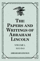 The Papers and Writings of Abraham Lincoln: Volume 1, 1832-1843 ebook by Abraham Lincoln