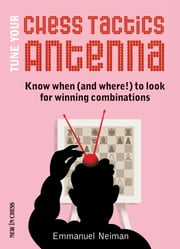 Tune Your Chess Tactics Antenna - Know When (and where!) to Look for Winning Combinations ebook by Emmanuel Neiman