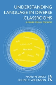 Understanding Language in Diverse Classrooms - A Primer for All Teachers ebook by Marilyn Shatz,Louise C. Wilkinson