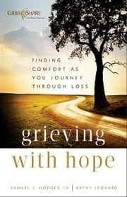Grieving with Hope - Finding Comfort as You Journey through Loss ebook by Samuel J IV Hodges,Kathy Leonard