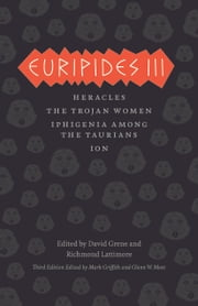 Euripides III - Heracles, The Trojan Women, Iphigenia among the Taurians, Ion ebook by Euripides,Mark Griffith,Glenn W. Most,David Grene,Richmond Lattimore,Mark Griffith,Glenn W. Most,David Grene,Richmond Lattimore