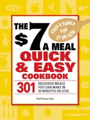 The $7 a Meal Quick and Easy Cookbook - 301 Delicious Meals You Can Make in 30 Minutes or Less ebook by Chef Susan Irby
