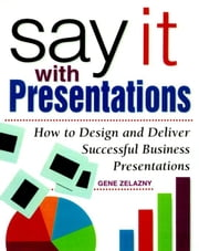 Say It with Presentations: How to Design and Deliver Successful Business Presentations: How to Design and Deliver Successful Business Presentations ebook by Zelazny, Gene