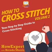 How To Cross Stitch - Your Step by Step Guide to Cross Stitching - Volume 2 audiobook by HowExpert, Brenda Morris