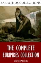 The Complete Euripides Collection ebook by Euripides, Theodore Alois Buckley