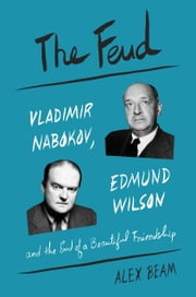 The Feud - Vladimir Nabokov, Edmund Wilson, and the End of a Beautiful Friendship ebook by Alex Beam