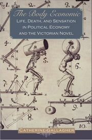 The Body Economic - Life, Death, and Sensation in Political Economy and the Victorian Novel ebook by Catherine Gallagher