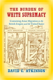 The Burden of White Supremacy - Containing Asian Migration in the British Empire and the United States ebook by David C. Atkinson