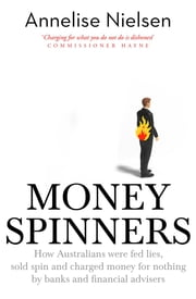 Money Spinners - How Australians were fed lies, sold spin and charged money for nothing by banks and financial advisers ebook by Annelise Nielsen