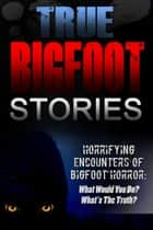 True Bigfoot Stories: Horrifying Encounters Of Bigfoot Horror: What Would You Do? What's The Truth? - True Bigfoot Stories, #1 ebook by