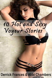 10 Hot and Sexy Voyeur Stories XXX Explicit Erotica ebook by Derrick Frances,Abbi Chambers