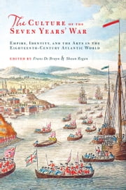 The Culture of the Seven Years' War - Empire, Identity, and the Arts in the Eighteenth-Century Atlantic World ebook by Frans de Bruyn,Shaun Regan