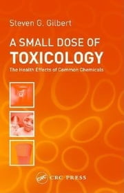 A Small Dose of Toxicology: The Health Effects of Common Chemicals ebook by Gilbert, Steven G.