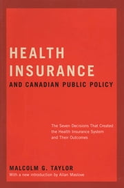 Health Insurance and Canadian Public Policy - The Seven Decisions That Created the Health Insurance System and Their Outcomes ebook by Malcolm G. Taylor,Allan Maslove