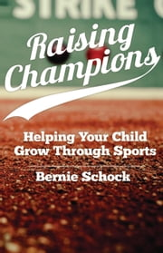 Raising Champions  - Helping Your Child Grow Through Sports  ebook by Bernie Dr. Schock