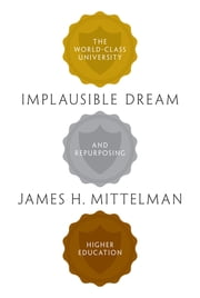 Implausible Dream - The World-Class University and Repurposing Higher Education ebook by James H. Mittelman