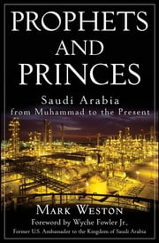 Prophets and Princes - Saudi Arabia from Muhammad to the Present ebook by Mark Weston,Wyche Fowler Jr.