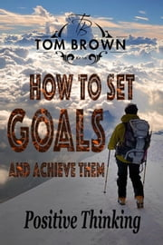 How to Set Goals And Achieve Them (Positive Thinking Book): Self Esteem, Motivate Yourself, How to Be Happy, Self Help, Goal Setting - Positive Thinking Book ebook by Tom Brown