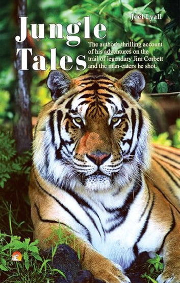 Jungle Tales - The author's thrilling account of his adventures on the trail of legendary Jim Corbett and the man-eaters he shot ebook by JOEL LYALL