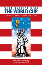 When America Wins the World Cup - Shifting the Sports Culture ebook by Matthew Kolesky