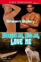 Scratch Me, Bite Me, Love Me ebook by Shawn Bailey