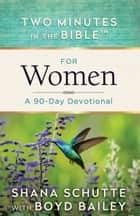 Two Minutes in the Bible™ for Women - A 90-Day Devotional ebook by Shana Schutte, Boyd Bailey