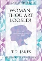 Woman Thou Art Loosed! Classic Edition - Healing the Wounds of the Past ebook by T. D. Jakes