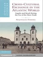 Cross-Cultural Exchange in the Atlantic World - Angola and Brazil during the Era of the Slave Trade ebook by Roquinaldo Ferreira
