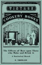 The Effects of Beer upon Those who Make and Drink it - A Statistical Sketch ebook by G. Thomann