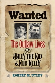 Wanted - The Outlaw Lives of Billy the Kid and Ned Kelly ebook by Robert M. Utley