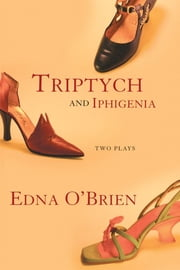 Triptych and Iphigenia - Two Plays ebook by Edna O'Brien