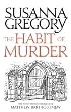 The Habit of Murder - The Twenty Third Chronicle of Matthew Bartholomew ebook by Susanna Gregory