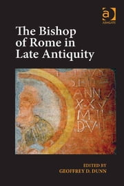 The Bishop of Rome in Late Antiquity ebook by Revd Dr Geoffrey D. Dunn