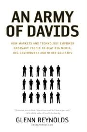 An Army of Davids - How Markets and Technology Empower Ordinary People to Beat Big Media, Big Government, and Other Goliaths ebook by Glenn Reynolds
