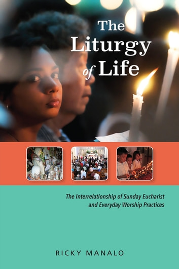 The Liturgy of Life - The Interrelationship of Sunday Eucharist and Everyday Worship Practices ebook by Ricky Manalo CSP, PhD