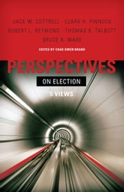 Perspectives on Election ebook by Chad Brand,Jack W. Cottrell,Clark H. Pinnock,Robert L. Reymond,Thomas  B. Talbott,Bruce Ware