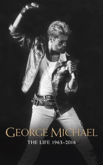 George Michael - The Life: 1963-2016 ebook by Emily Herbert