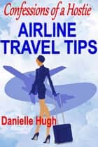 Confessions of a Hostie: Airline Travel Tips ebook by Danielle Hugh