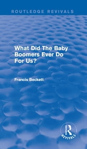 What Did The Baby Boomers Ever Do For Us? ebook by Francis Beckett