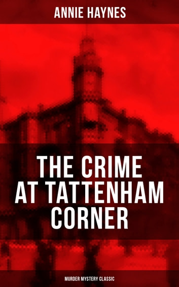THE CRIME AT TATTENHAM CORNER (Murder Mystery Classic) - From the Renowned Author of The Bungalow Mystery, The Blue Diamond, The Abbey Court Murder and Who Killed Charmian Karslake? eBook by Annie Haynes