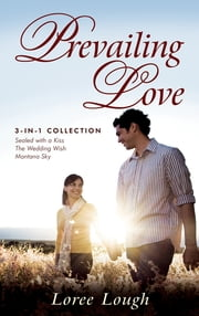 Prevailing Love (3-in-1 Collection) - Sealed with a Kiss, The Wedding Wish, Montana Sky ebook by Loree Lough